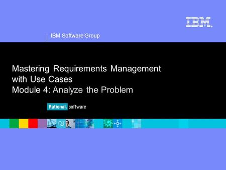 1 IBM Software Group ® Mastering Requirements Management with Use Cases Module 4: Analyze the Problem.