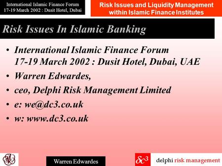 Risk Issues and Liquidity Management within Islamic Finance Institutes International Islamic Finance Forum 17-19 March 2002 : Dusit Hotel, Dubai Warren.