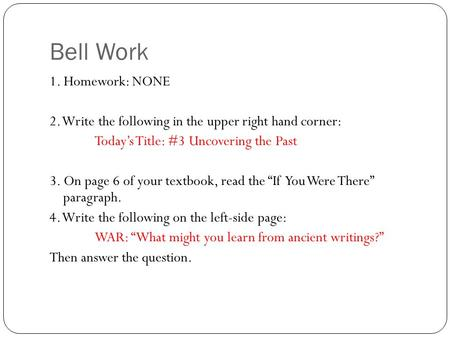 Bell Work 1. Homework: NONE 2. Write the following in the upper right hand corner: Today's Title: #3 Uncovering the Past 3. On page 6 of your textbook,