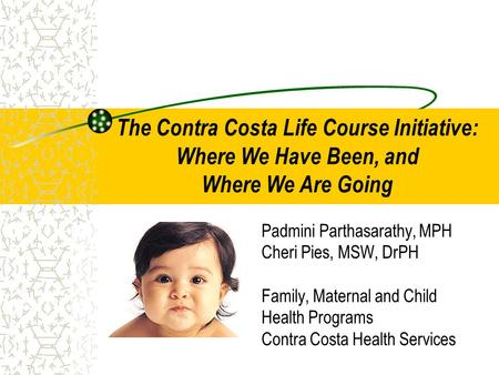 Padmini Parthasarathy, MPH Cheri Pies, MSW, DrPH Family, Maternal and Child Health Programs Contra Costa Health Services The Contra Costa Life Course Initiative: