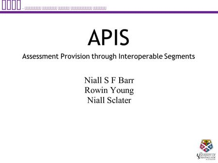 APIS – Assessment Provision through Interoperable Segments APIS Assessment Provision through Interoperable Segments Niall S F Barr Rowin Young Niall Sclater.