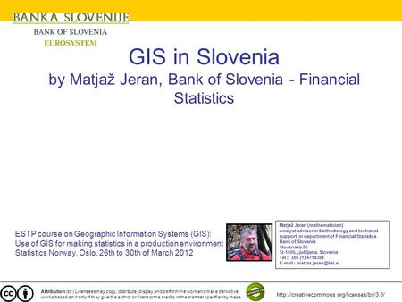 GIS in Slovenia by Matjaž Jeran, Bank of Slovenia - Financial Statistics ESTP course on Geographic Information Systems (GIS): Use of GIS for making statistics.