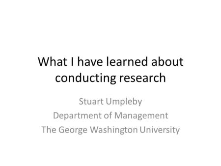 What I have learned about conducting research Stuart Umpleby Department of Management The George Washington University.