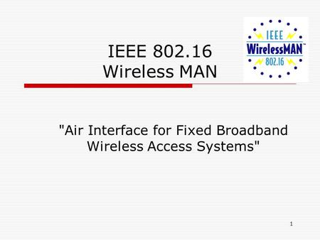 1 IEEE 802.16 Wireless MAN Air Interface for Fixed Broadband Wireless Access Systems