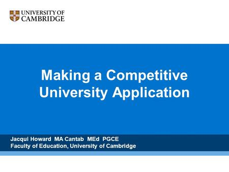 Making a Competitive University Application Jacqui Howard MA Cantab MEd PGCE Faculty of Education, University of Cambridge.
