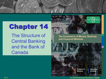© 2008 Pearson Education Canada14.1 Chapter 14 The Structure of Central Banking and the Bank of Canada.