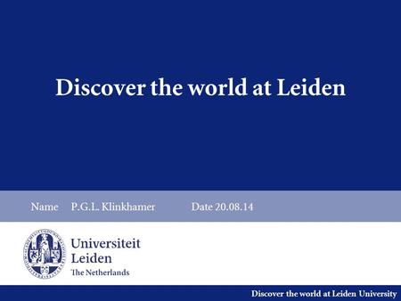 Discover the world at Leiden University Discover the world at Leiden NameP.G.L. KlinkhamerDate 20.08.14.