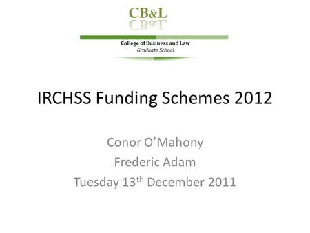 IRCHSS Funding Schemes 2012 Conor O'Mahony Frederic Adam Tuesday 13 th December 2011.