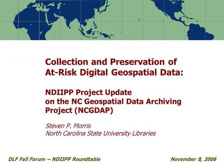 Collection and Preservation of At-Risk Digital Geospatial Data: NDIIPP Project Update on the NC Geospatial Data Archiving Project (NCGDAP) Steven P. Morris.