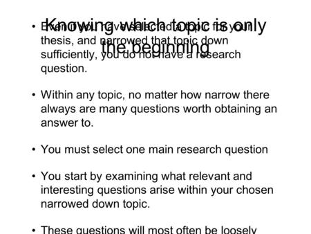 Knowing which topic is only the beginning Even if you have selected a topic for your thesis, and narrowed that topic down sufficiently, you do not have.