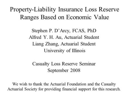 Property-Liability Insurance Loss Reserve Ranges Based on Economic Value Stephen P. D'Arcy, FCAS, PhD Alfred Y. H. Au, Actuarial Student Liang Zhang, Actuarial.