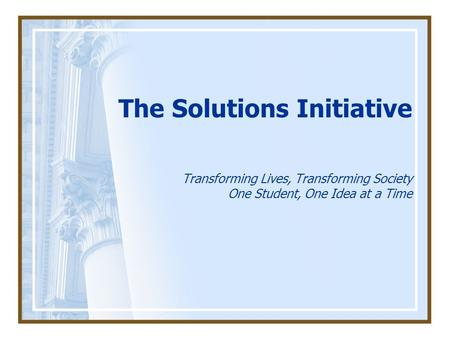 The Solutions Initiative Transforming Lives, Transforming Society One Student, One Idea at a Time.