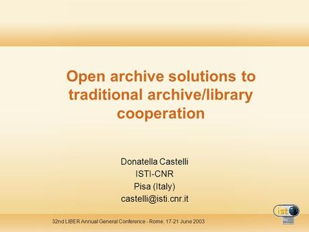 32nd LIBER Annual General Conference - Rome, 17-21 June 2003 Open archive solutions to traditional archive/library cooperation Donatella Castelli ISTI-CNR.