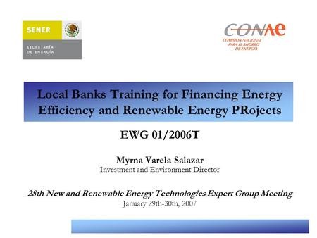 Comisión Nacional para el Ahorro de Energía Local Banks Training for Financing Energy Efficiency and Renewable Energy PRojects EWG 01/2006T Myrna Varela.