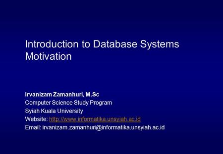 Introduction to Database Systems Motivation Irvanizam Zamanhuri, M.Sc Computer Science Study Program Syiah Kuala University Website: