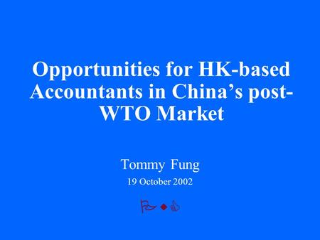PwC Opportunities for HK-based Accountants in China's post- WTO Market Tommy Fung 19 October 2002.