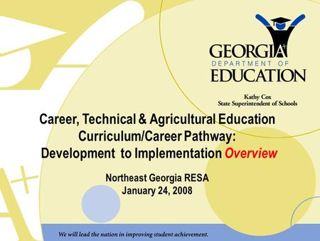 Career, Technical & Agricultural Education Curriculum/Career Pathway: Development to Implementation Overview Northeast Georgia RESA January 24, 2008.
