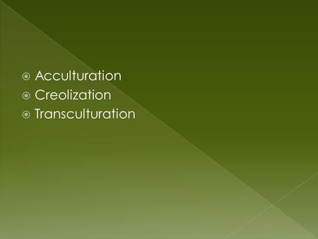  Acculturation  Creolization  Transculturation.