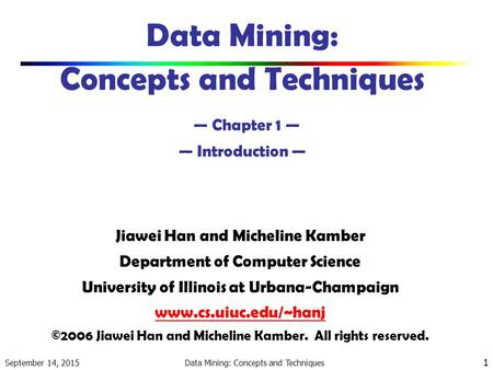 September 14, 2015 Data Mining: Concepts and Techniques 1 Data Mining: Concepts and Techniques — Chapter 1 — — Introduction — Jiawei Han and Micheline.