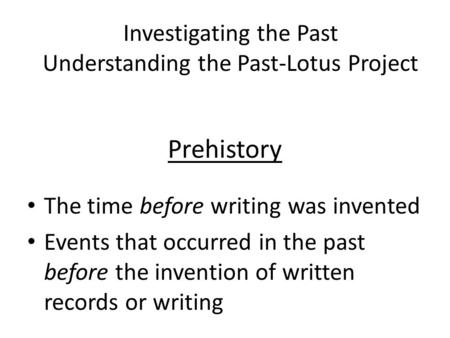Prehistory The time before writing was invented Events that occurred in the past before the invention of written records or writing Investigating the Past.