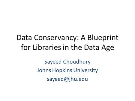 Data Conservancy: A Blueprint for Libraries in the Data Age Sayeed Choudhury Johns Hopkins University