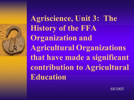 Agriscience, Unit 3: The History of the FFA Organization and Agricultural Organizations that have made a significant contribution to Agricultural Education.