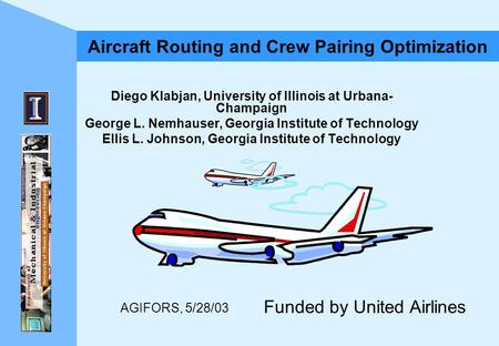AGIFORS, 5/28/03 Aircraft Routing and Crew Pairing Optimization Diego Klabjan, University of Illinois at Urbana- Champaign George L. Nemhauser, Georgia.