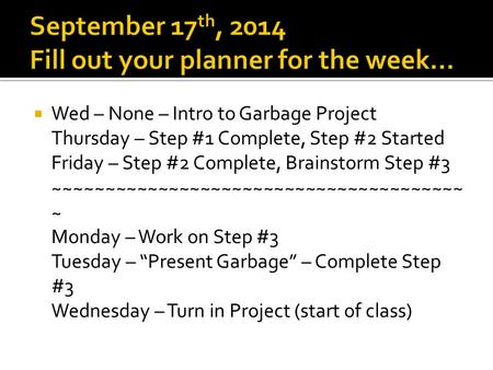  Wed – None – Intro to Garbage Project Thursday – Step #1 Complete, Step #2 Started Friday – Step #2 Complete, Brainstorm Step #3 ~~~~~~~~~~~~~~~~~~~~~~~~~~~~~~~~~~~~~~~