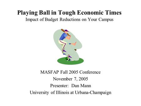 Playing Ball in Tough Economic Times Impact of Budget Reductions on Your Campus MASFAP Fall 2005 Conference November 7, 2005 Presenter: Dan Mann University.