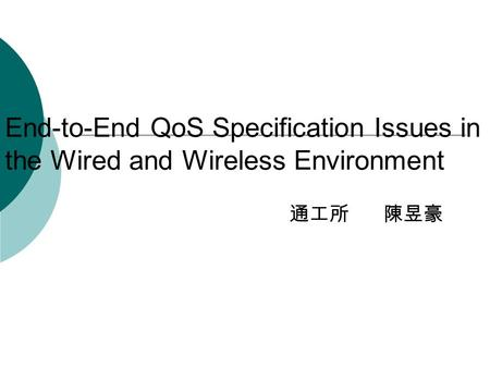 End-to-End QoS Specification Issues in the Wired and Wireless Environment 通工所 陳昱豪.