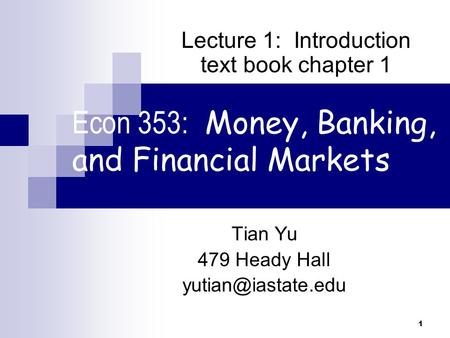 1 Econ 353: Money, Banking, and Financial Markets Tian Yu 479 Heady Hall Lecture 1: Introduction text book chapter 1.