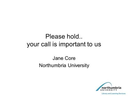 Please hold.. your call is important to us Jane Core Northumbria University.