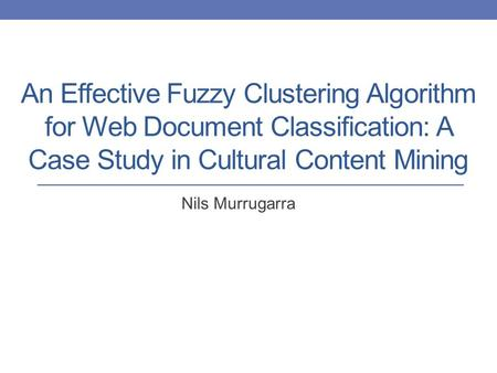 An Effective Fuzzy Clustering Algorithm for Web Document Classification: A Case Study in Cultural Content Mining Nils Murrugarra.