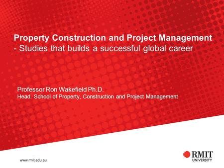 Property Construction and Project Management - Studies that builds a successful global career Professor Ron Wakefield Ph.D. Head. School of Property, Construction.