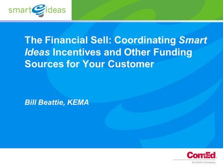 The Financial Sell: Coordinating Smart Ideas Incentives and Other Funding Sources for Your Customer Bill Beattie, KEMA.