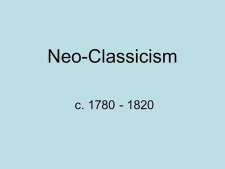 Neo-Classicism c. 1780 - 1820.  A reaction against the frivolity of the Rococo  Reflects the Enlightenment's gospel of reason, logic & orderliness 