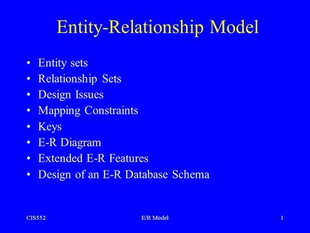 CIS552E/R Model 1 Entity-Relationship Model Entity sets Relationship Sets Design Issues Mapping Constraints Keys E-R Diagram Extended E-R Features Design.