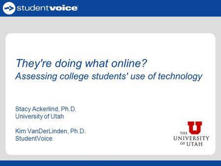 They're doing what online? Assessing college students' use of technology Stacy Ackerlind, Ph.D. University of Utah Kim VanDerLinden, Ph.D. StudentVoice.