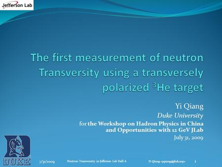 Yi Qiang Duke University for the Workshop on Hadron Physics in China and Opportunities with 12 GeV JLab July 31, 2009 7/31/2009 1 Neutron Transversity.