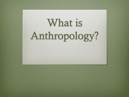 "What is Anthropology?. Anthro= "" Man "" Logos= "" Study ""  Anthropology is concerned with when, where, and why humans appeared  How have they changed?"