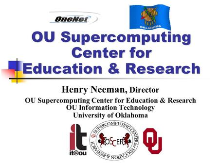OU Supercomputing Center for Education & Research Henry Neeman, Director OU Supercomputing Center for Education & Research OU Information Technology University.