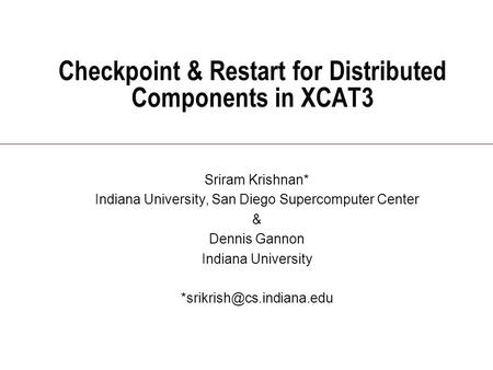 Checkpoint & Restart for Distributed Components in XCAT3 Sriram Krishnan* Indiana University, San Diego Supercomputer Center & Dennis Gannon Indiana University.