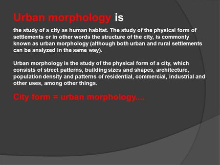 Urban morphology is the study of a city as human habitat. The study of the physical form of settlements or in other words the structure of the city, is.