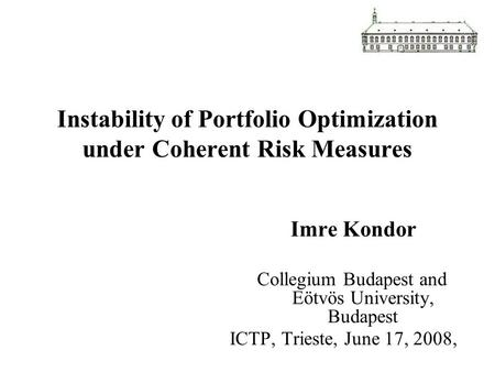 Instability of Portfolio Optimization under Coherent Risk Measures Imre Kondor Collegium Budapest and Eötvös University, Budapest ICTP, Trieste, June 17,
