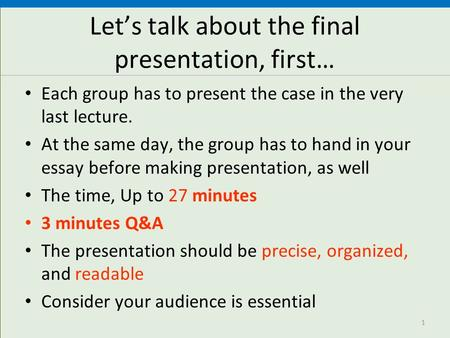 Let's talk about the final presentation, first… Each group has to present the case in the very last lecture. At the same day, the group has to hand in.