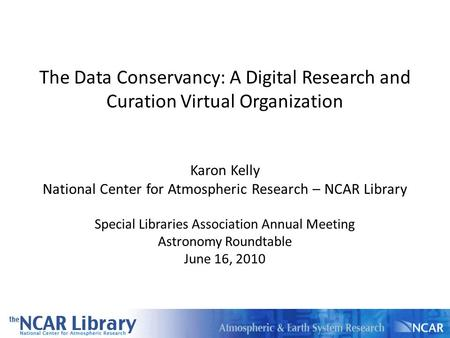The Data Conservancy: A Digital Research and Curation Virtual Organization Karon Kelly National Center for Atmospheric Research – NCAR Library Special.