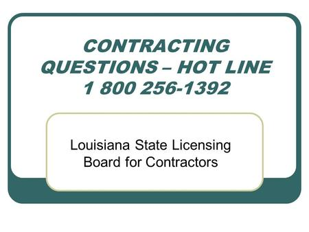 CONTRACTING QUESTIONS – HOT LINE 1 800 256-1392 Louisiana State Licensing Board for Contractors.