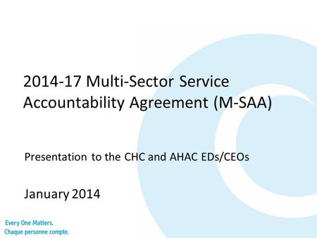 2014-17 Multi-Sector Service Accountability Agreement (M-SAA) Presentation to the CHC and AHAC EDs/CEOs January 2014.