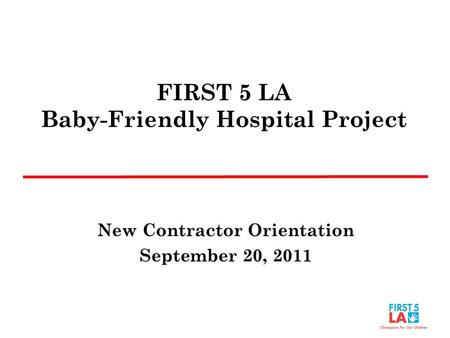 FIRST 5 LA Baby-Friendly Hospital Project New Contractor Orientation September 20, 2011.
