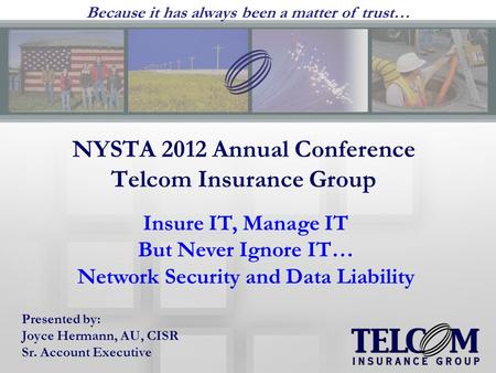 NYSTA 2012 Annual Conference Telcom Insurance Group Presented by: Joyce Hermann, AU, CISR Sr. Account Executive Insure IT, Manage IT But Never Ignore IT…